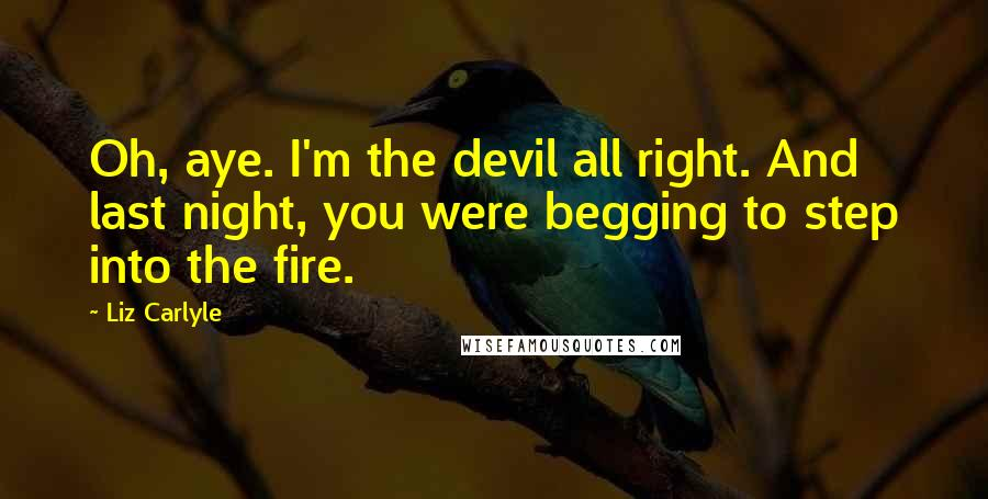 Liz Carlyle Quotes: Oh, aye. I'm the devil all right. And last night, you were begging to step into the fire.