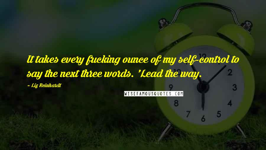 Liz Reinhardt Quotes: It takes every fucking ounce of my self-control to say the next three words. 'Lead the way.