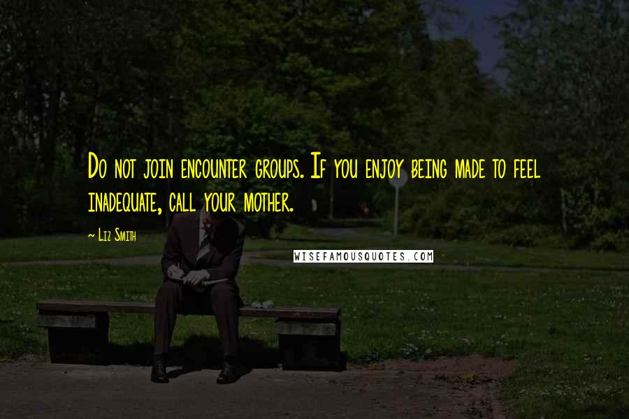 Liz Smith Quotes: Do not join encounter groups. If you enjoy being made to feel inadequate, call your mother.