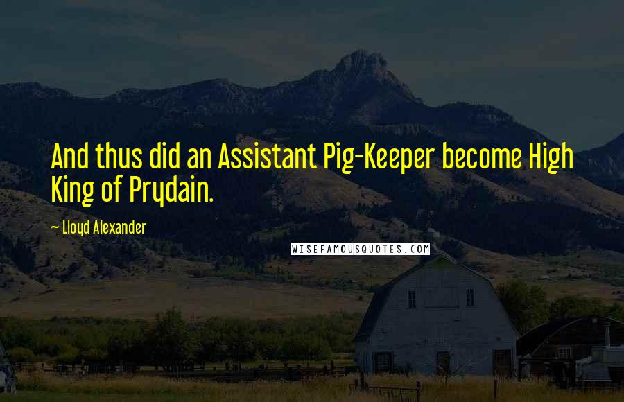 Lloyd Alexander Quotes: And thus did an Assistant Pig-Keeper become High King of Prydain.