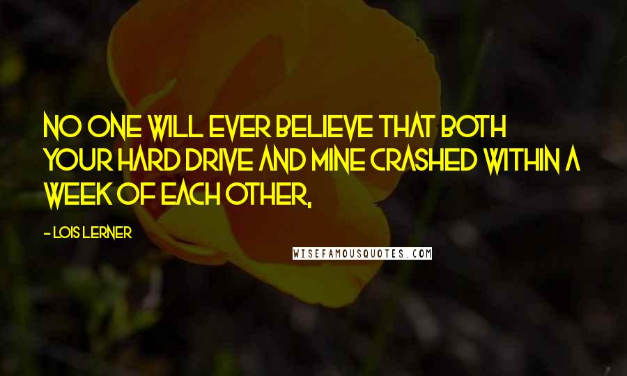 Lois Lerner Quotes: No one will ever believe that both your hard drive and mine crashed within a week of each other,