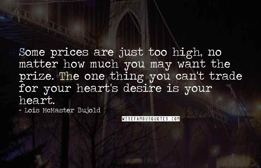 Lois McMaster Bujold Quotes: Some prices are just too high, no matter how much you may want the prize. The one thing you can't trade for your heart's desire is your heart.