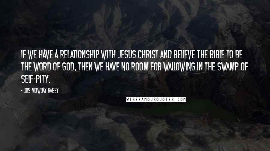 Lois Mowday Rabey Quotes: If we have a relationship with Jesus Christ and believe the Bible to be the Word of God, then we have no room for wallowing in the swamp of self-pity.
