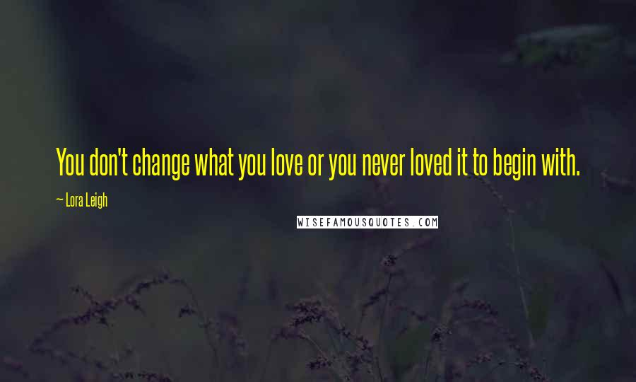 Lora Leigh Quotes: You don't change what you love or you never loved it to begin with.