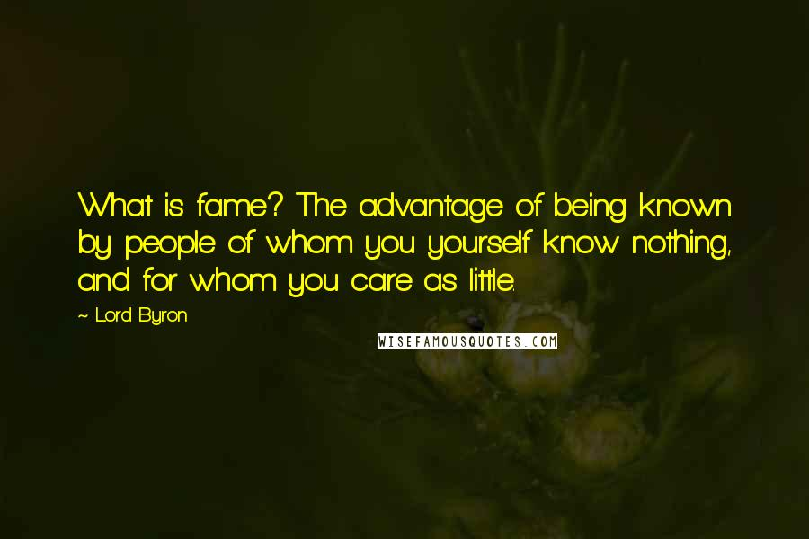 Lord Byron Quotes: What is fame? The advantage of being known by people of whom you yourself know nothing, and for whom you care as little.