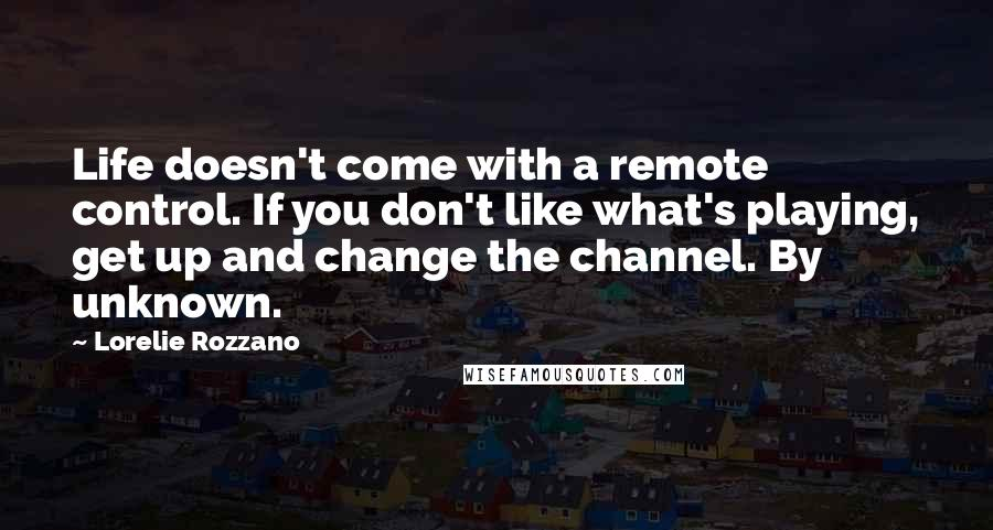 Lorelie Rozzano Quotes: Life doesn't come with a remote control. If you don't like what's playing, get up and change the channel. By unknown.