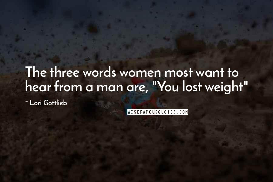"Lori Gottlieb Quotes: The three words women most want to hear from a man are, ""You lost weight"""