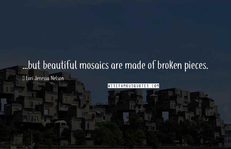 Lori Jenessa Nelson Quotes: ...but beautiful mosaics are made of broken pieces.