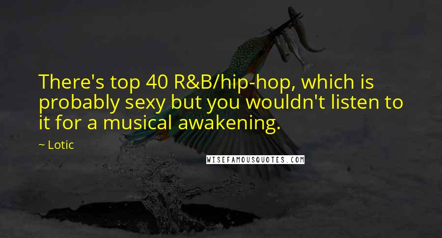 Lotic Quotes: There's top 40 R&B/hip-hop, which is probably sexy but you wouldn't listen to it for a musical awakening.