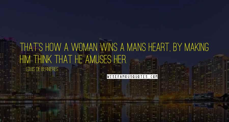 Louis De Bernieres Quotes: That's how a woman wins a mans heart, by making him think that he amuses her.