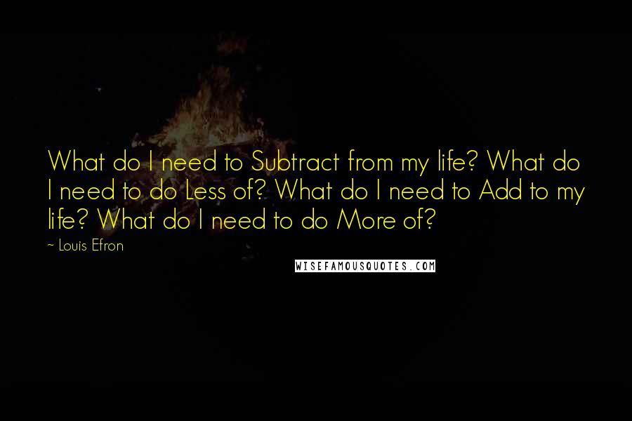 Louis Efron Quotes: What do I need to Subtract from my life? What do I need to do Less of? What do I need to Add to my life? What do I need to do More of?