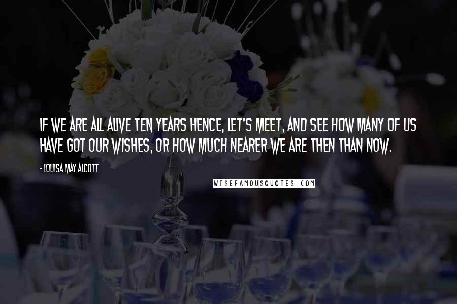 Louisa May Alcott Quotes: If we are all alive ten years hence, let's meet, and see how many of us have got our wishes, or how much nearer we are then than now.