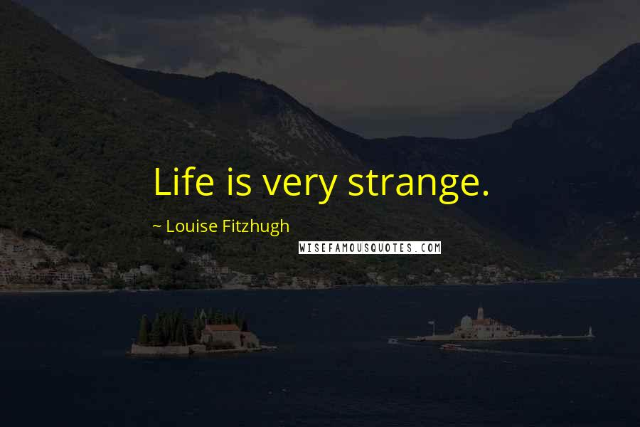 Louise Fitzhugh Quotes: Life is very strange.