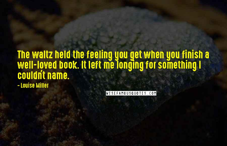 Louise Miller Quotes: The waltz held the feeling you get when you finish a well-loved book. It left me longing for something I couldn't name.