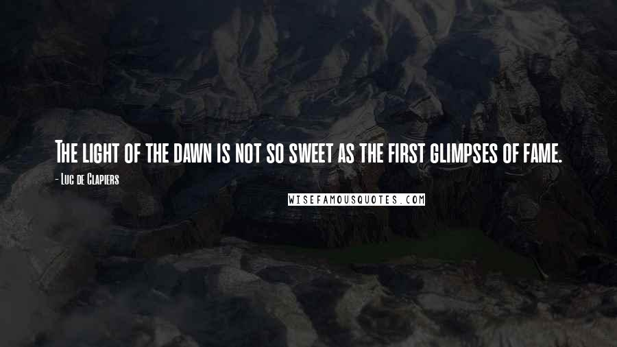 Luc De Clapiers Quotes: The light of the dawn is not so sweet as the first glimpses of fame.