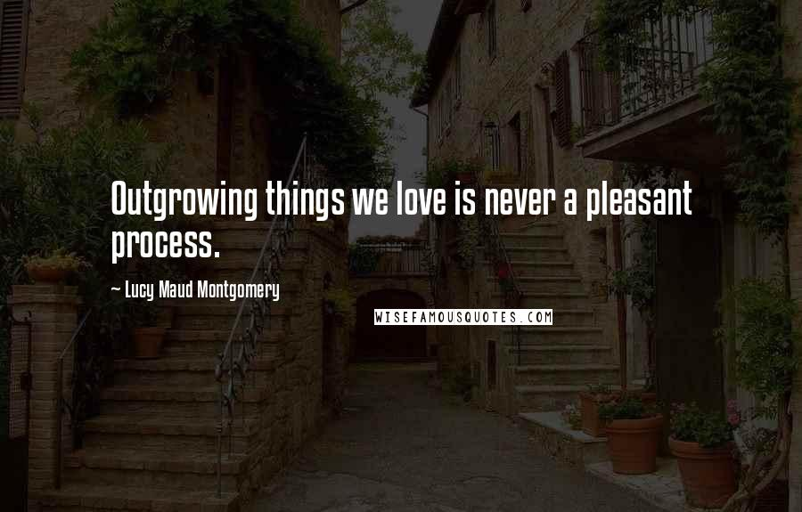 Lucy Maud Montgomery Quotes Outgrowing Things We Love Is Never A