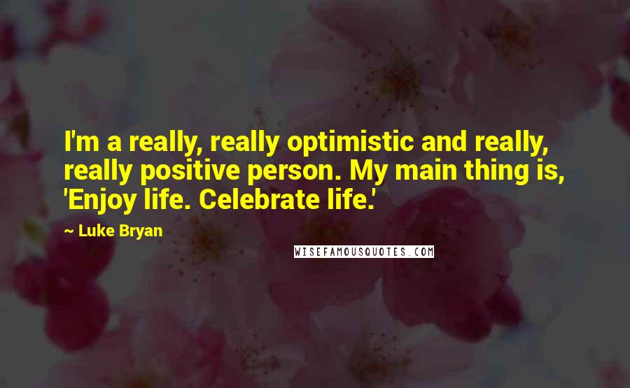 Luke Bryan Quotes: I'm a really, really optimistic and really, really positive person. My main thing is, 'Enjoy life. Celebrate life.'
