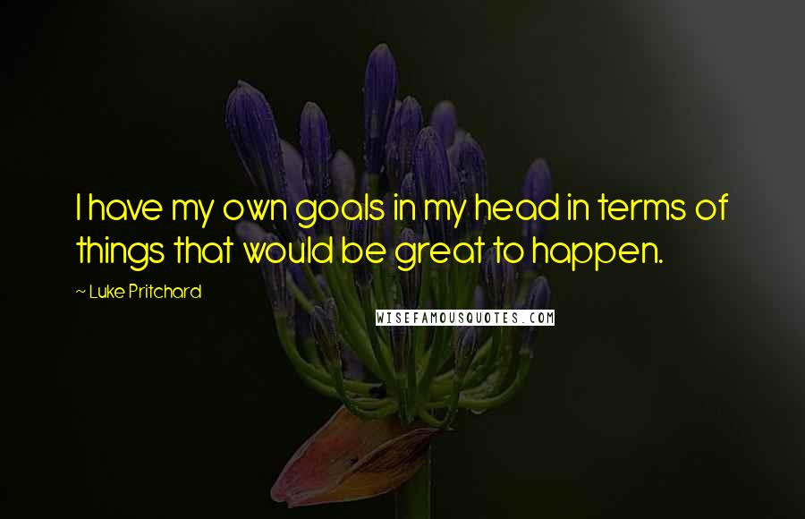 Luke Pritchard Quotes: I have my own goals in my head in terms of things that would be great to happen.