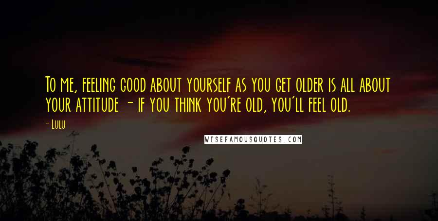 Lulu Quotes: To me, feeling good about yourself as you get older is all about your attitude - if you think you're old, you'll feel old.