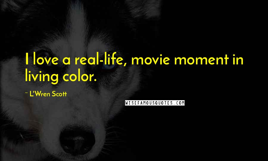 L'Wren Scott Quotes: I love a real-life, movie moment in living color.