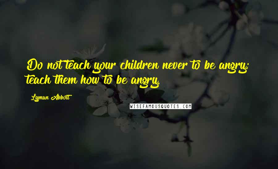 Lyman Abbott Quotes: Do not teach your children never to be angry; teach them how to be angry.