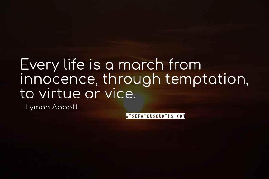 Lyman Abbott Quotes: Every life is a march from innocence, through temptation, to virtue or vice.