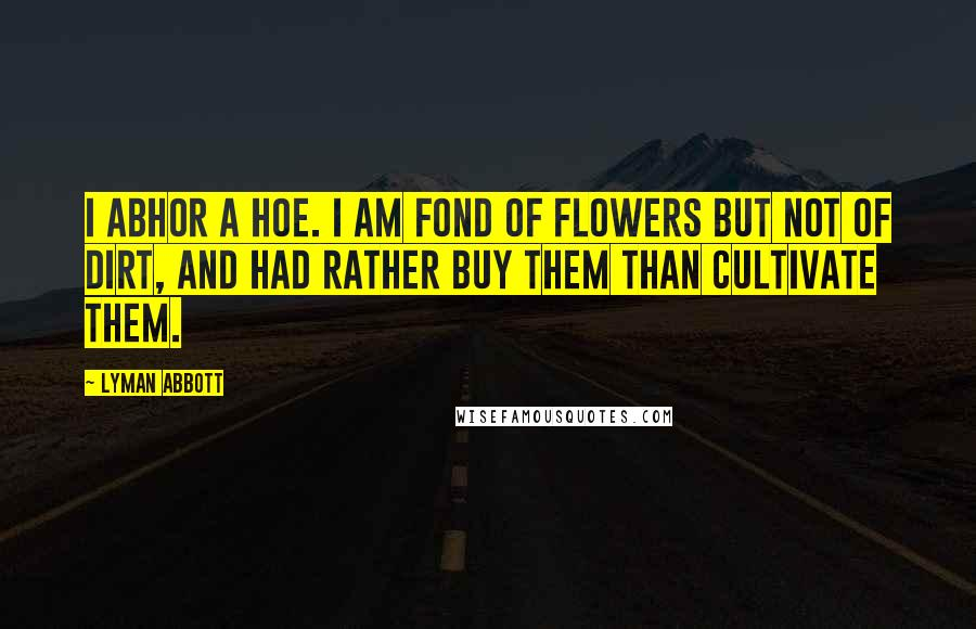 Lyman Abbott Quotes: I abhor a hoe. I am fond of flowers but not of dirt, and had rather buy them than cultivate them.