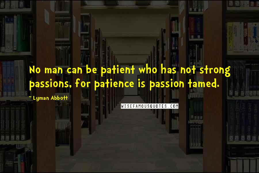 Lyman Abbott Quotes: No man can be patient who has not strong passions, for patience is passion tamed.