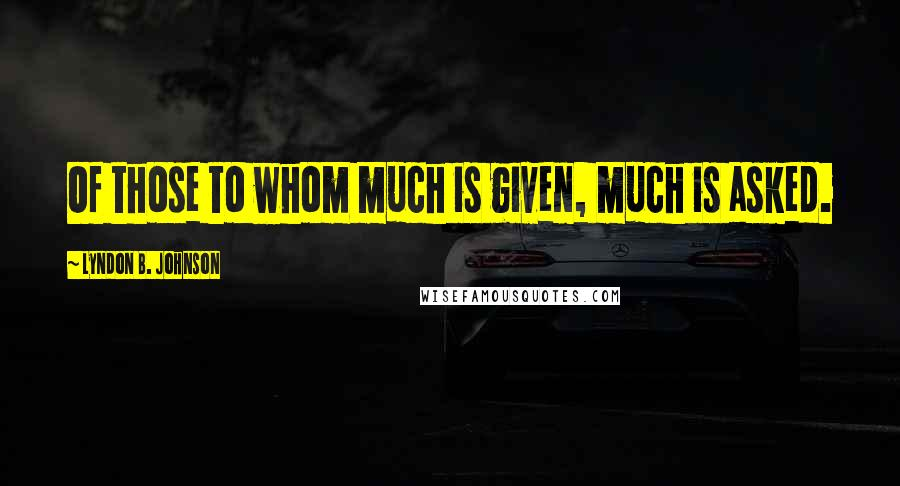 Lyndon B. Johnson Quotes: Of those to whom much is given, much is asked.