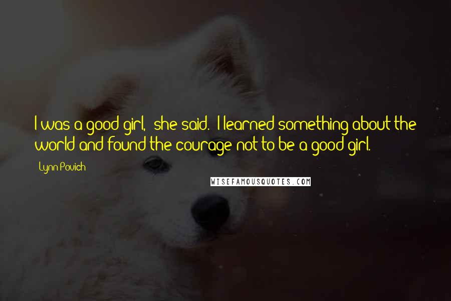 """Lynn Povich Quotes: I was a good girl,"""" she said. """"I learned something about the world and found the courage not to be a good girl."""
