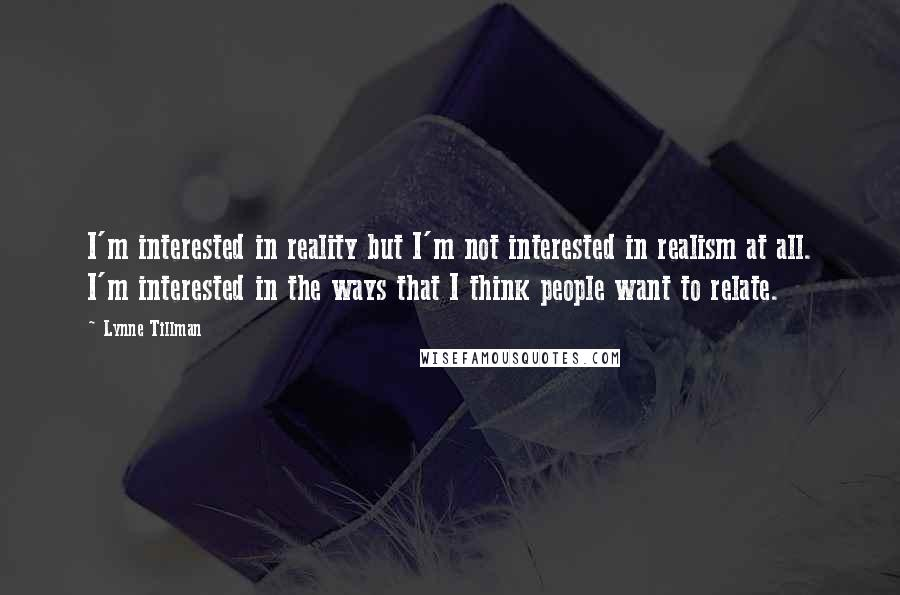 Lynne Tillman Quotes: I'm interested in reality but I'm not interested in realism at all. I'm interested in the ways that I think people want to relate.