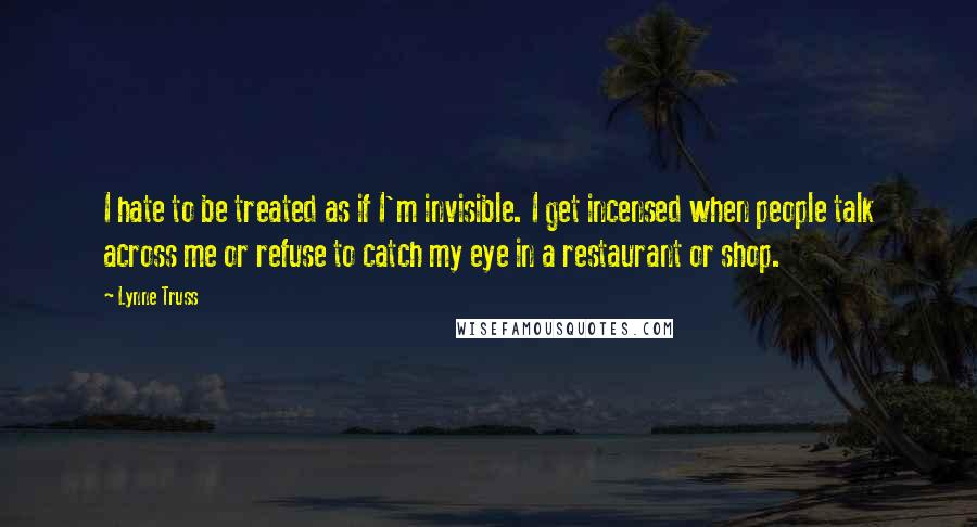 Lynne Truss Quotes: I hate to be treated as if I'm invisible. I get incensed when people talk across me or refuse to catch my eye in a restaurant or shop.