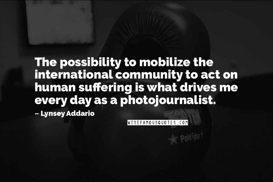 Lynsey Addario Quotes: The possibility to mobilize the international community to act on human suffering is what drives me every day as a photojournalist.