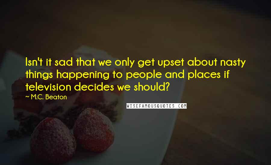 M.C. Beaton Quotes: Isn't it sad that we only get upset about nasty things happening to people and places if television decides we should?
