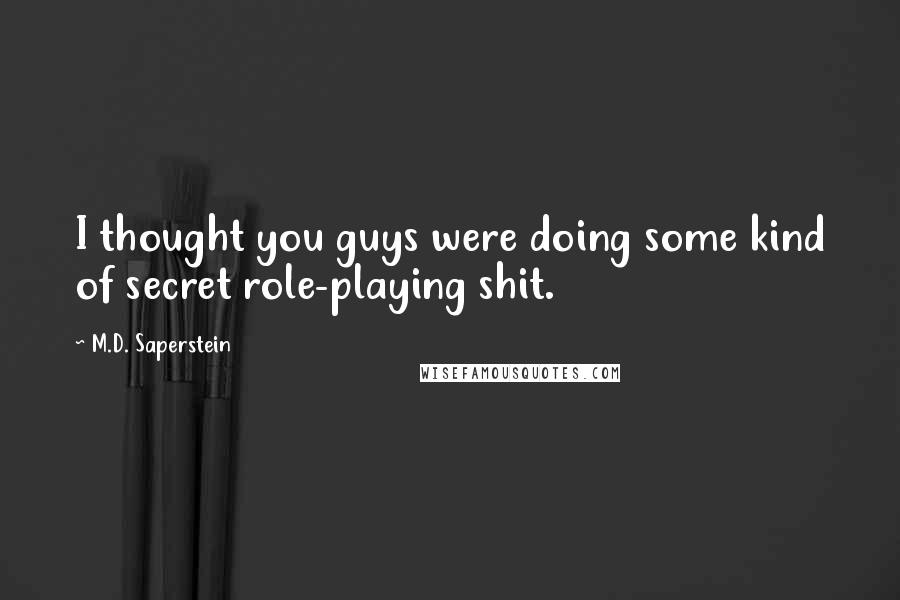 M.D. Saperstein Quotes: I thought you guys were doing some kind of secret role-playing shit.