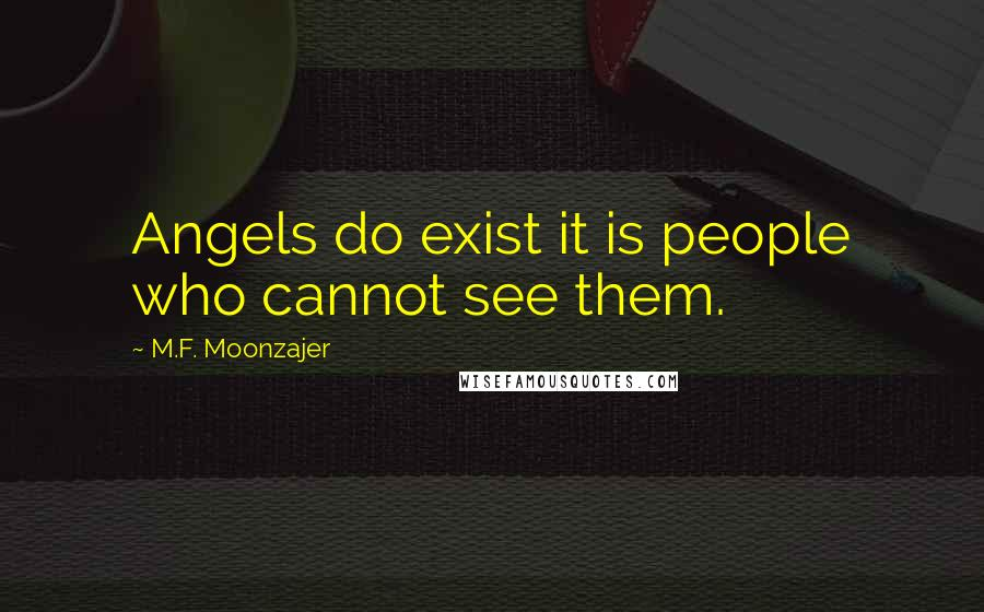 M.F. Moonzajer Quotes: Angels do exist it is people who cannot see them.