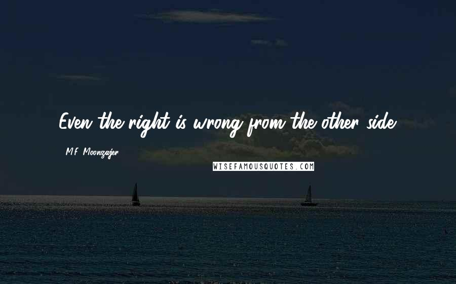 M.F. Moonzajer Quotes: Even the right is wrong from the other side.