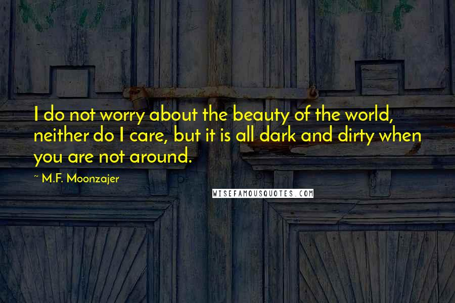 M.F. Moonzajer Quotes: I do not worry about the beauty of the world, neither do I care, but it is all dark and dirty when you are not around.