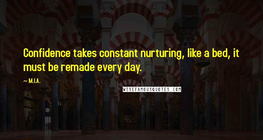 M.I.A. Quotes: Confidence takes constant nurturing, like a bed, it must be remade every day.