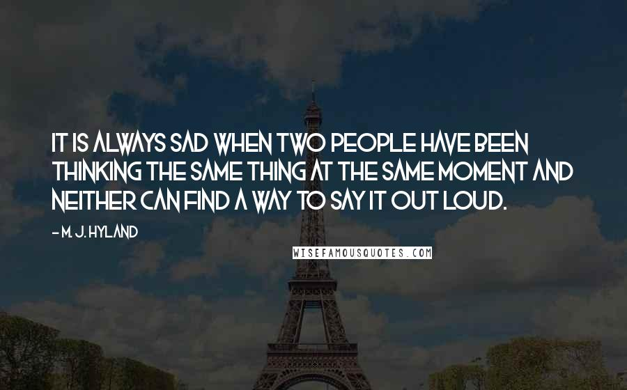 M. J. Hyland Quotes: It is always sad when two people have been thinking the same thing at the same moment and neither can find a way to say it out loud.