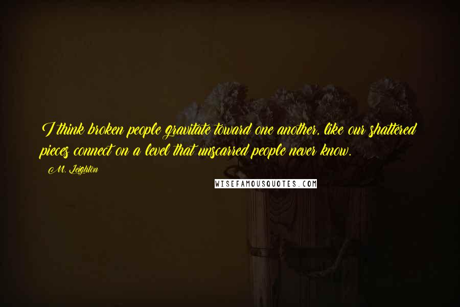 M. Leighton Quotes: I think broken people gravitate toward one another, like our shattered pieces connect on a level that unscarred people never know.