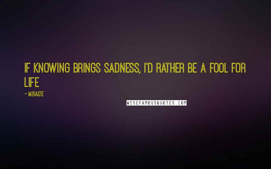 M.ralte Quotes: If knowing brings sadness, I'd rather be a fool for life
