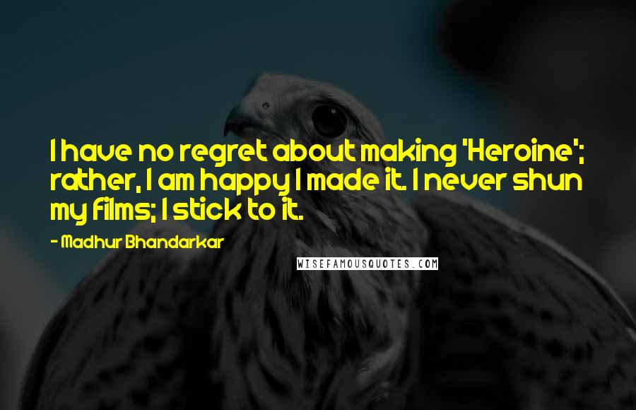 Madhur Bhandarkar Quotes: I have no regret about making 'Heroine'; rather, I am happy I made it. I never shun my films; I stick to it.