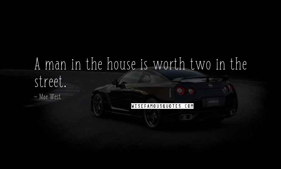Mae West Quotes: A man in the house is worth two in the street.