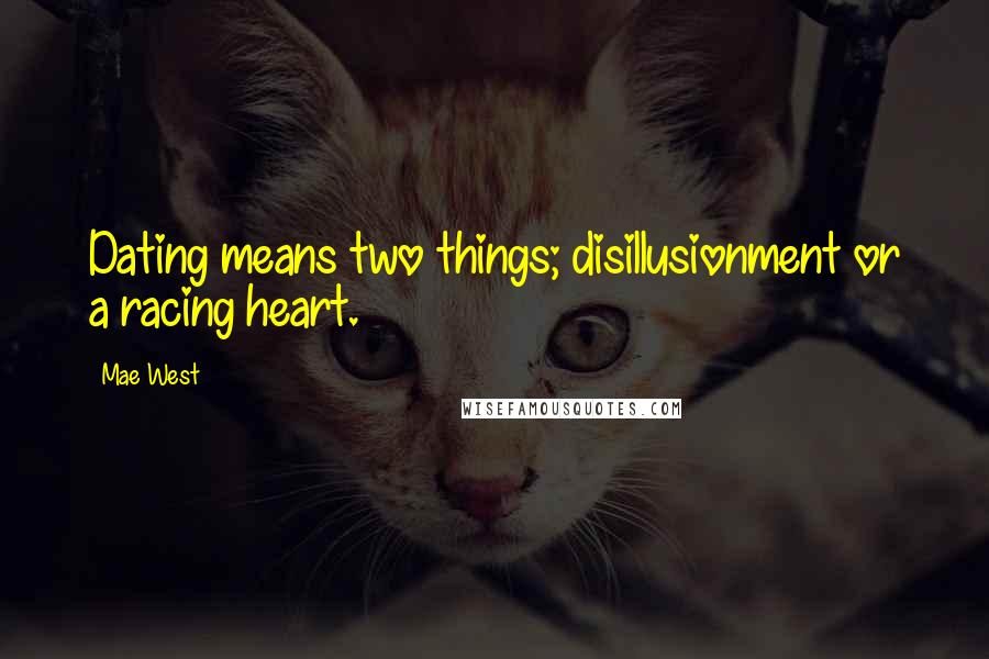 Mae West Quotes: Dating means two things; disillusionment or a racing heart.