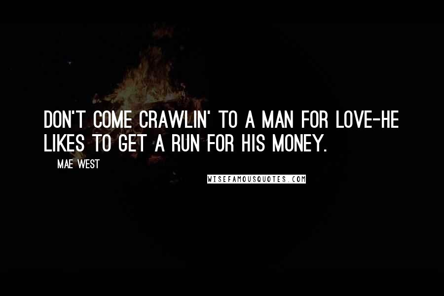Mae West Quotes: Don't come crawlin' to a man for love-he likes to get a run for his money.