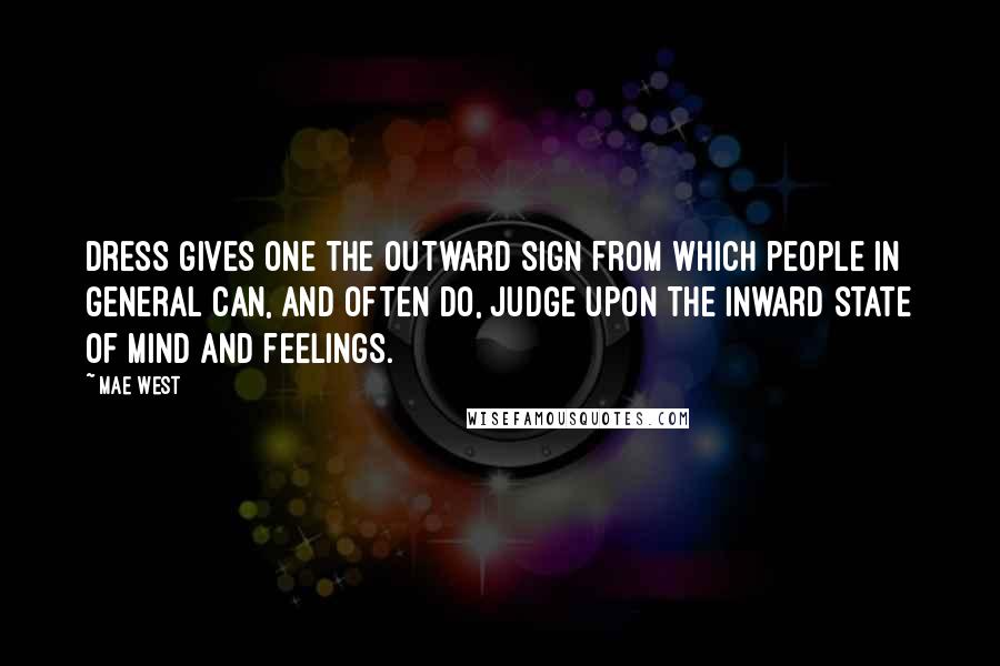 Mae West Quotes: Dress gives one the outward sign from which people in general can, and often do, judge upon the inward state of mind and feelings.