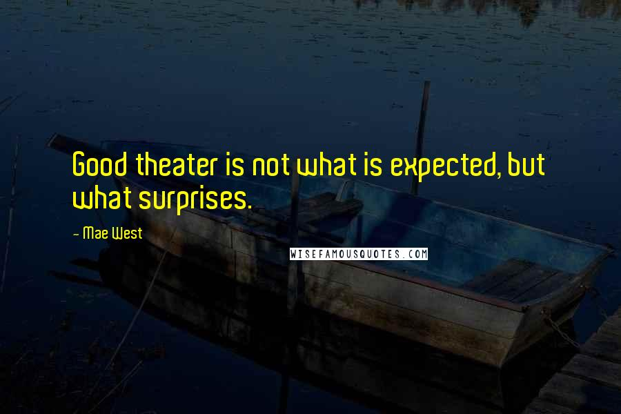 Mae West Quotes: Good theater is not what is expected, but what surprises.