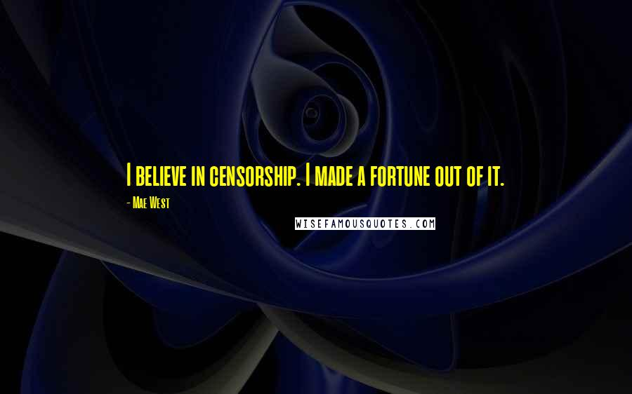 Mae West Quotes: I believe in censorship. I made a fortune out of it.