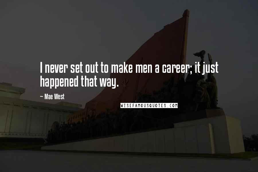 Mae West Quotes: I never set out to make men a career; it just happened that way.